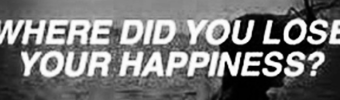 Where Did You Lose Your Happiness?