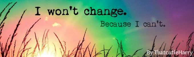 I won't change. Because I can't.